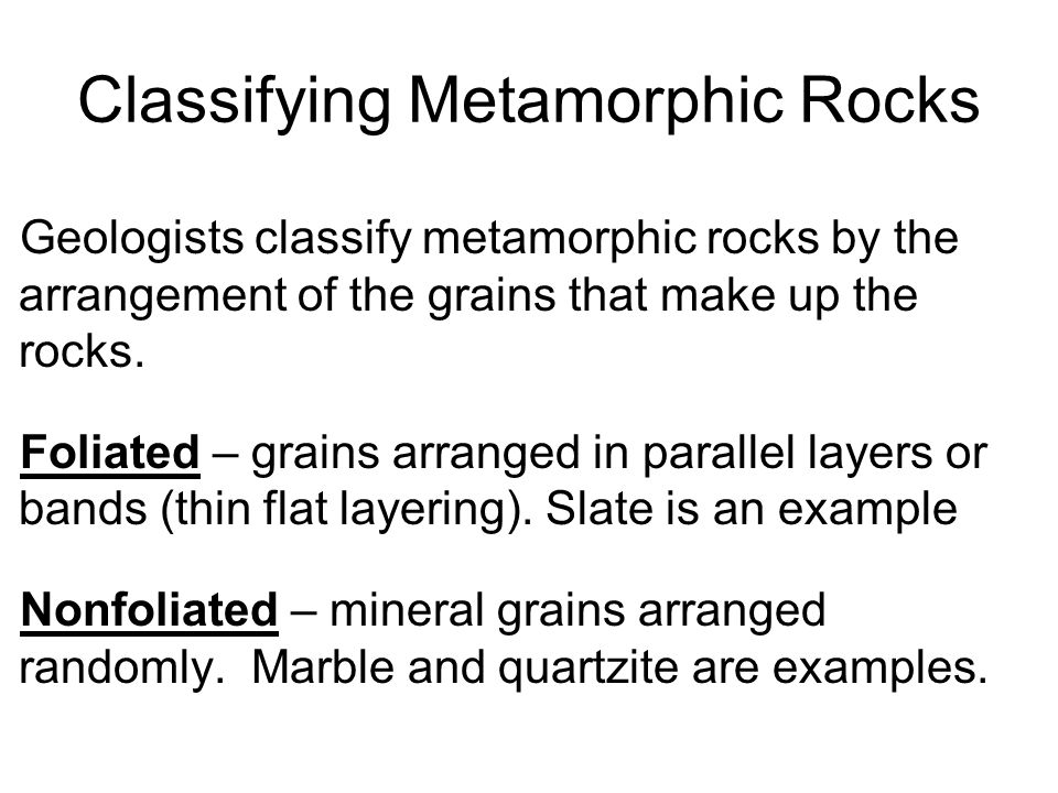 Classifying Metamorphic Rocks Geologists classify metamorphic rocks by the arrangement of the grains that make up the rocks. Foliated – grains arrange