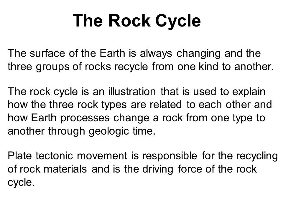 The Rock Cycle The surface of the Earth is always changing and the three groups of rocks recycle from one kind to another. The rock cycle is an illust