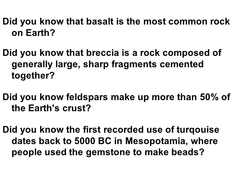 Did you know that basalt is the most common rock on Earth? Did you know that breccia is a rock composed of generally large, sharp fragments cemented t