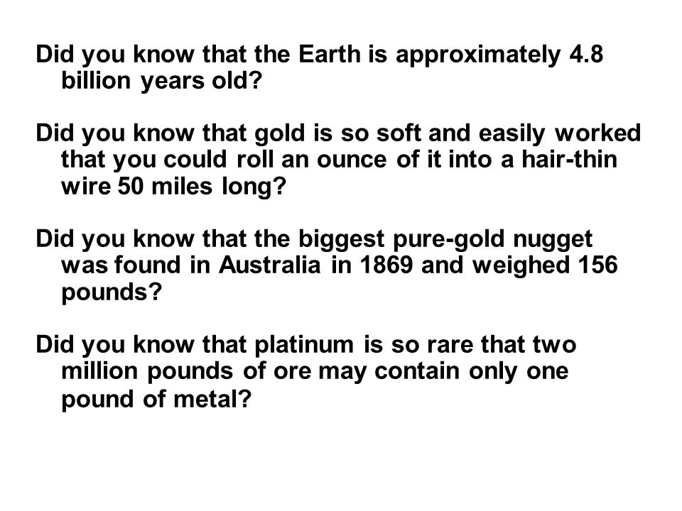 Did you know that the Earth is approximately 4.8 billion years old? Did you know that gold is so soft and easily worked that you could roll an ounce o