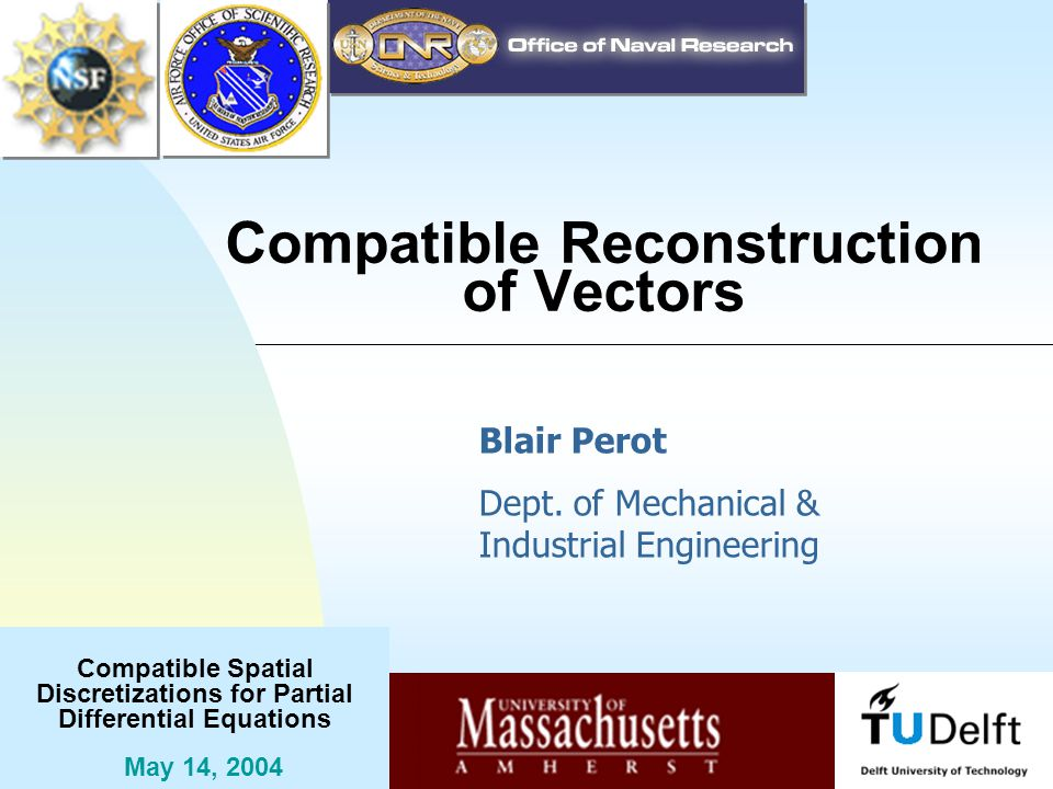 Compatible Spatial Discretizations for Partial Differential Equations May 14, 2004 Compatible Reconstruction of Vectors Blair Perot Dept.