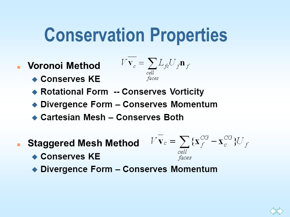 Conservation Properties n Voronoi Method u Conserves KE u Rotational Form -- Conserves Vorticity u Divergence Form – Conserves Momentum u Cartesian Mesh – Conserves Both n Staggered Mesh Method u Conserves KE u Divergence Form – Conserves Momentum