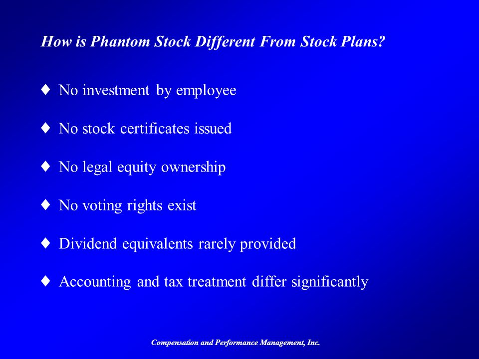 Compensation and Performance Management, Inc. How is Phantom Stock Different From Stock Plans? ©No investment by employee ©No stock certificates issue