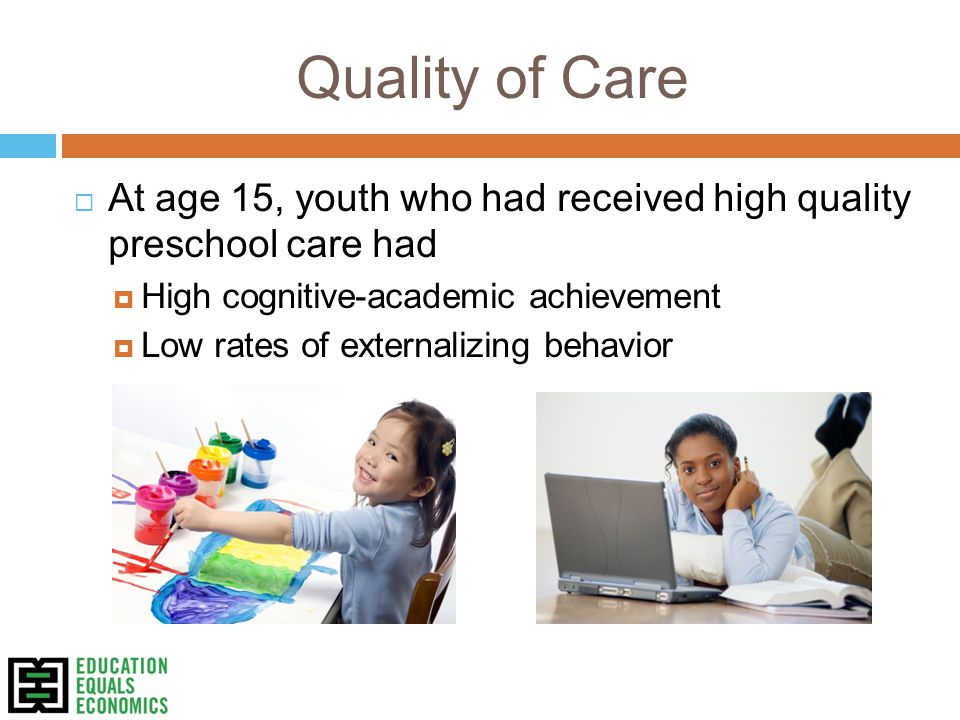 Quality of Care  At age 15, youth who had received high quality preschool care had  High cognitive-academic achievement  Low rates of externalizing behavior