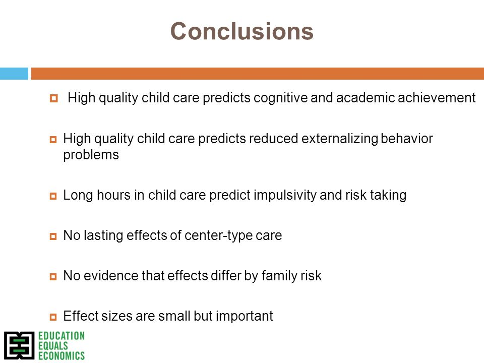 Conclusions  High quality child care predicts cognitive and academic achievement  High quality child care predicts reduced externalizing behavior problems  Long hours in child care predict impulsivity and risk taking  No lasting effects of center-type care  No evidence that effects differ by family risk  Effect sizes are small but important