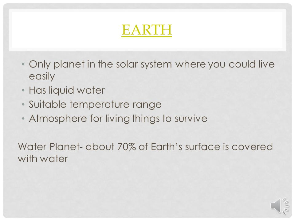 EARTH Only planet in the solar system where you could live easily Has liquid water Suitable temperature range Atmosphere for living things to survive