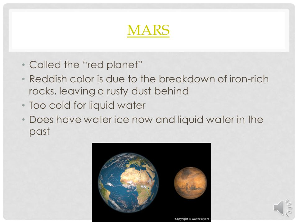 "MARS Called the ""red planet"" Reddish color is due to the breakdown of iron-rich rocks, leaving a rusty dust behind Too cold for liquid water Does have"