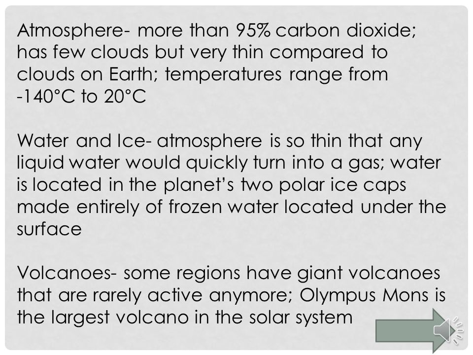 Atmosphere- more than 95% carbon dioxide; has few clouds but very thin compared to clouds on Earth; temperatures range from -140°C to 20°C Water and I