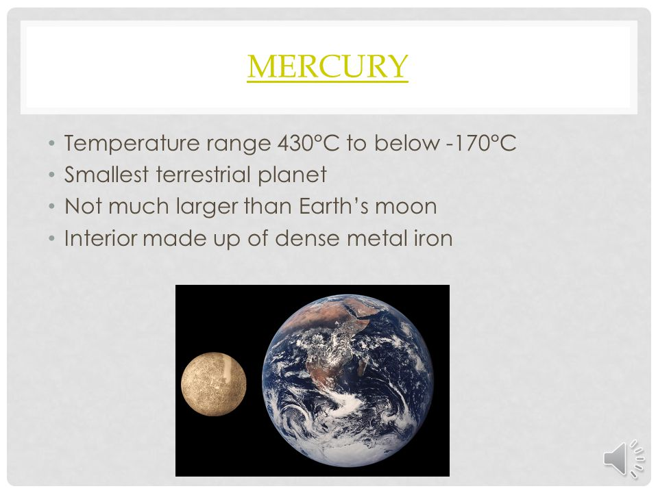 MERCURY Temperature range 430°C to below -170°C Smallest terrestrial planet Not much larger than Earth's moon Interior made up of dense metal iron