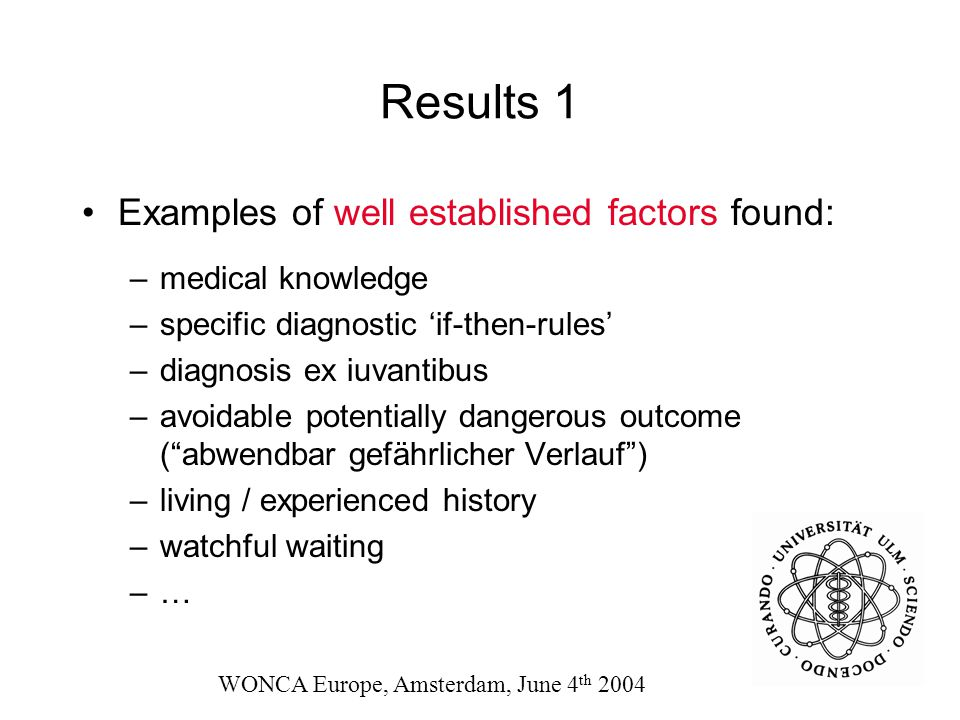 Results 1 Examples of well established factors found: –medical knowledge –specific diagnostic 'if-then-rules' –diagnosis ex iuvantibus –avoidable potentially dangerous outcome ( abwendbar gefährlicher Verlauf ) –living / experienced history –watchful waiting –… WONCA Europe, Amsterdam, June 4 th 2004