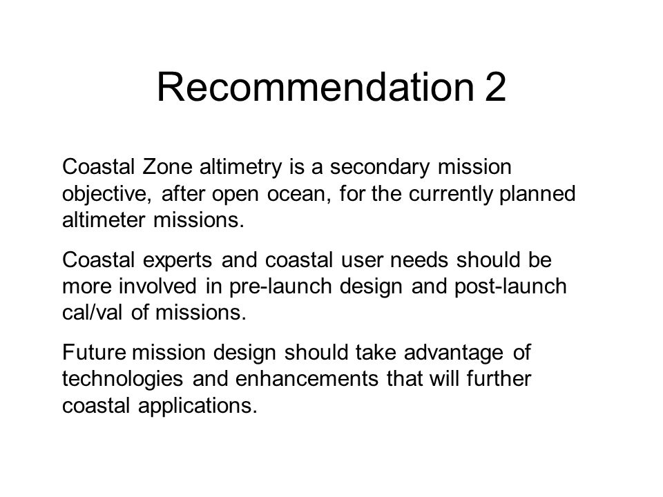 Recommendation 2 Coastal Zone altimetry is a secondary mission objective, after open ocean, for the currently planned altimeter missions.