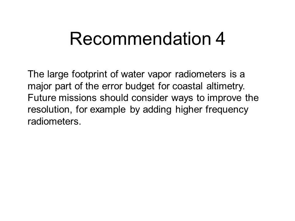 Recommendation 4 The large footprint of water vapor radiometers is a major part of the error budget for coastal altimetry.