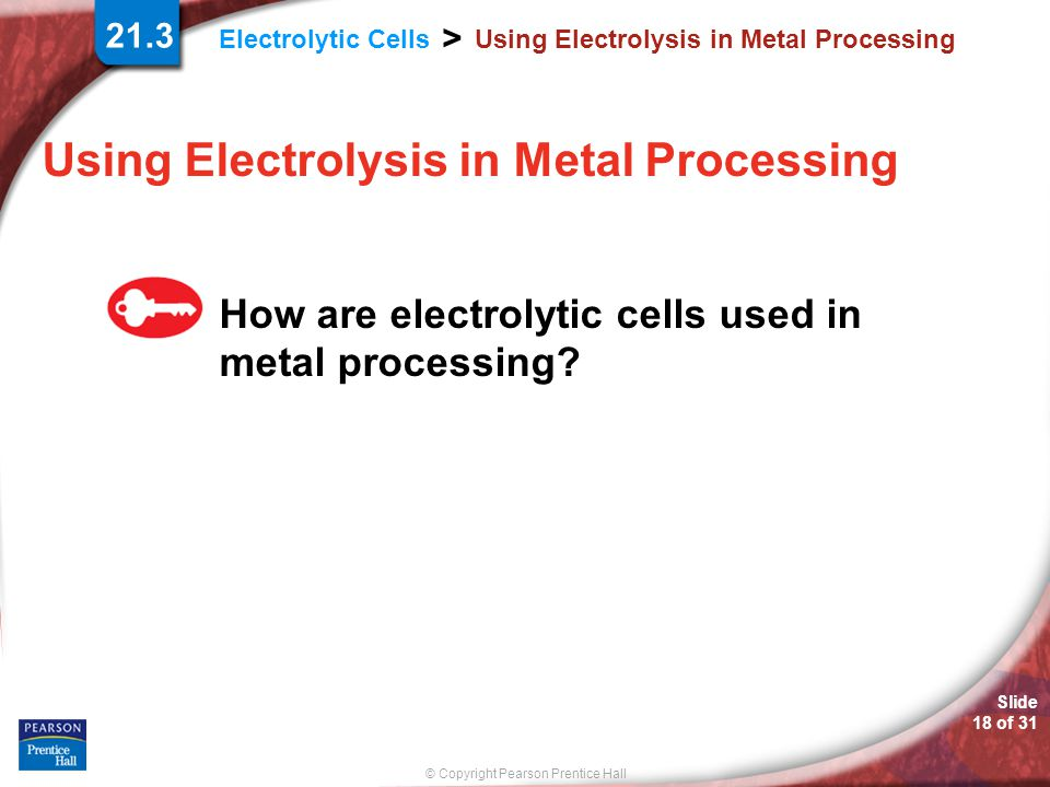 © Copyright Pearson Prentice Hall Electrolytic Cells > Slide 18 of 31 Using Electrolysis in Metal Processing How are electrolytic cells used in metal