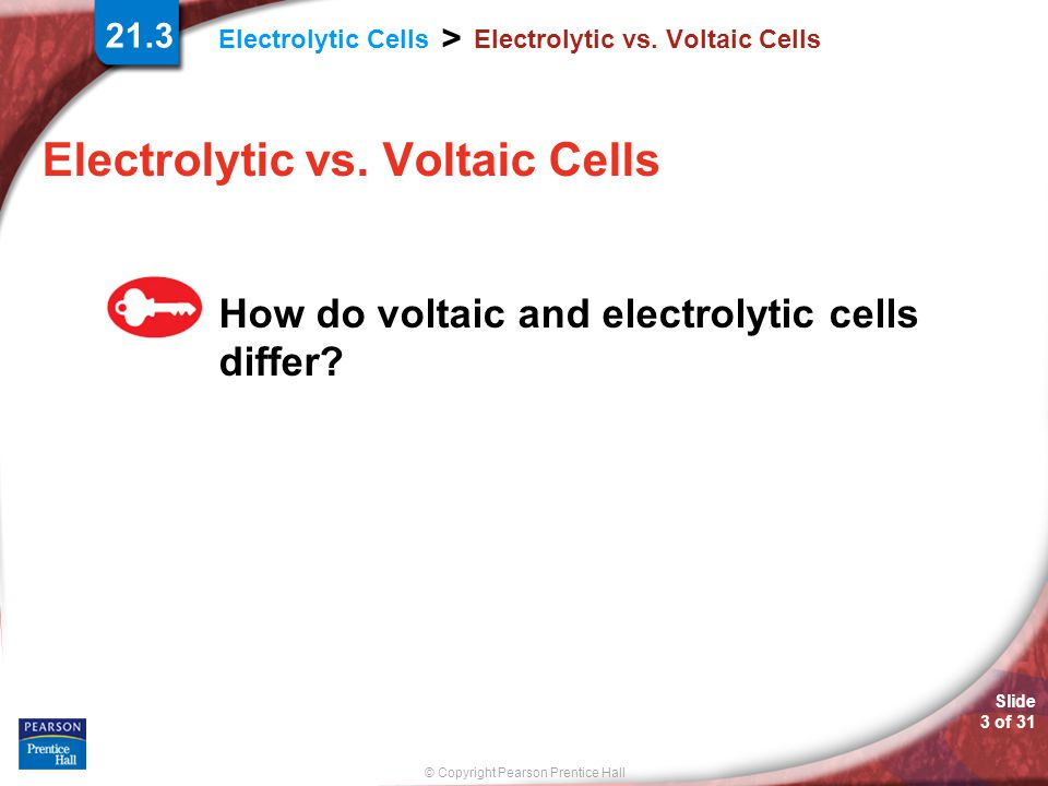© Copyright Pearson Prentice Hall Electrolytic Cells > Slide 14 of 31 Electrolysis of Brine During electrolysis of brine, chloride ions are oxidized to produce chlorine gas at the anode.