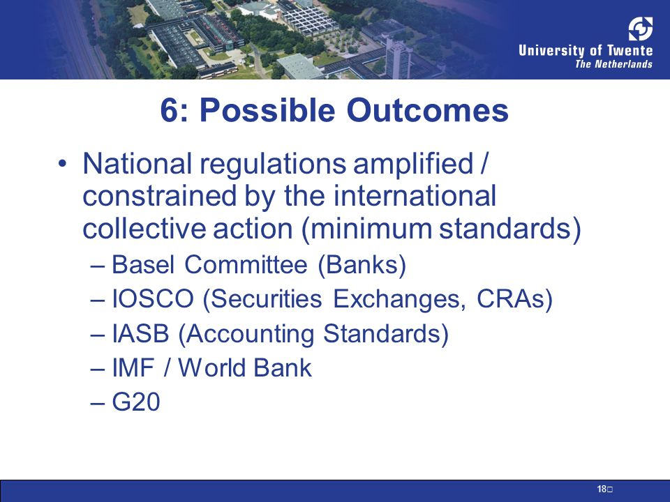 18 6: Possible Outcomes National regulations amplified / constrained by the international collective action (minimum standards) –Basel Committee (Banks) –IOSCO (Securities Exchanges, CRAs) –IASB (Accounting Standards) –IMF / World Bank –G20