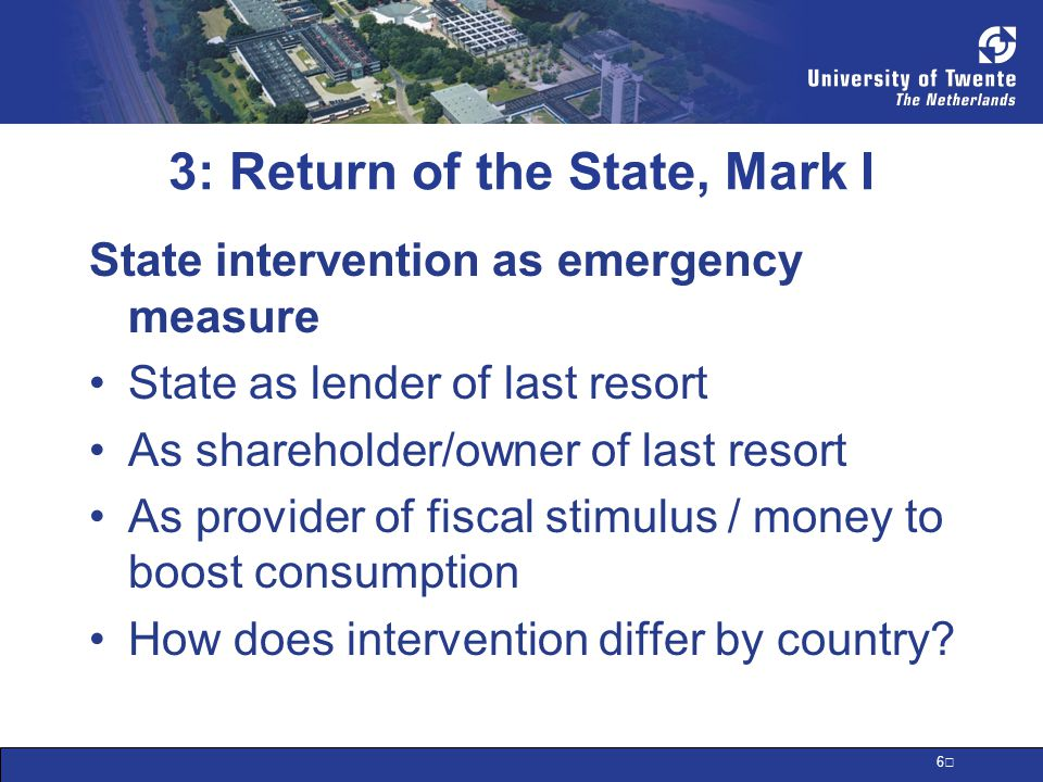 6 3: Return of the State, Mark I State intervention as emergency measure State as lender of last resort As shareholder/owner of last resort As provider of fiscal stimulus / money to boost consumption How does intervention differ by country