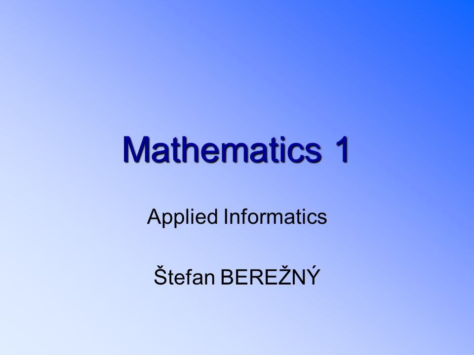 Mathematics1 Mathematics 1 Applied Informatics Štefan BEREŽNÝ