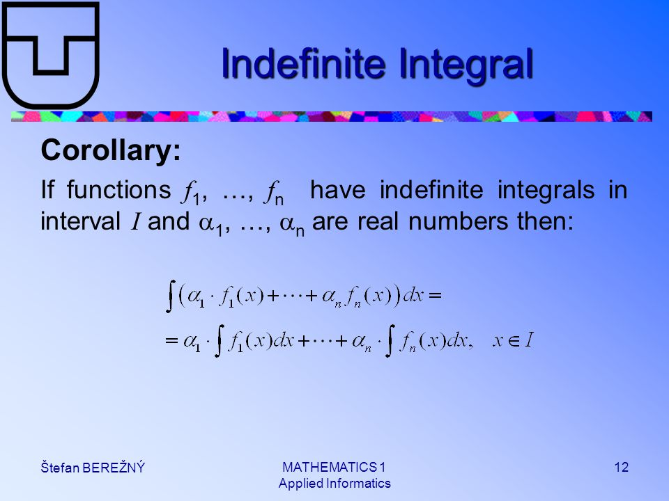 MATHEMATICS 1 Applied Informatics 12 Štefan BEREŽNÝ Indefinite Integral Corollary: If functions f 1, …, f n have indefinite integrals in interval I and  1, …,  n are real numbers then: