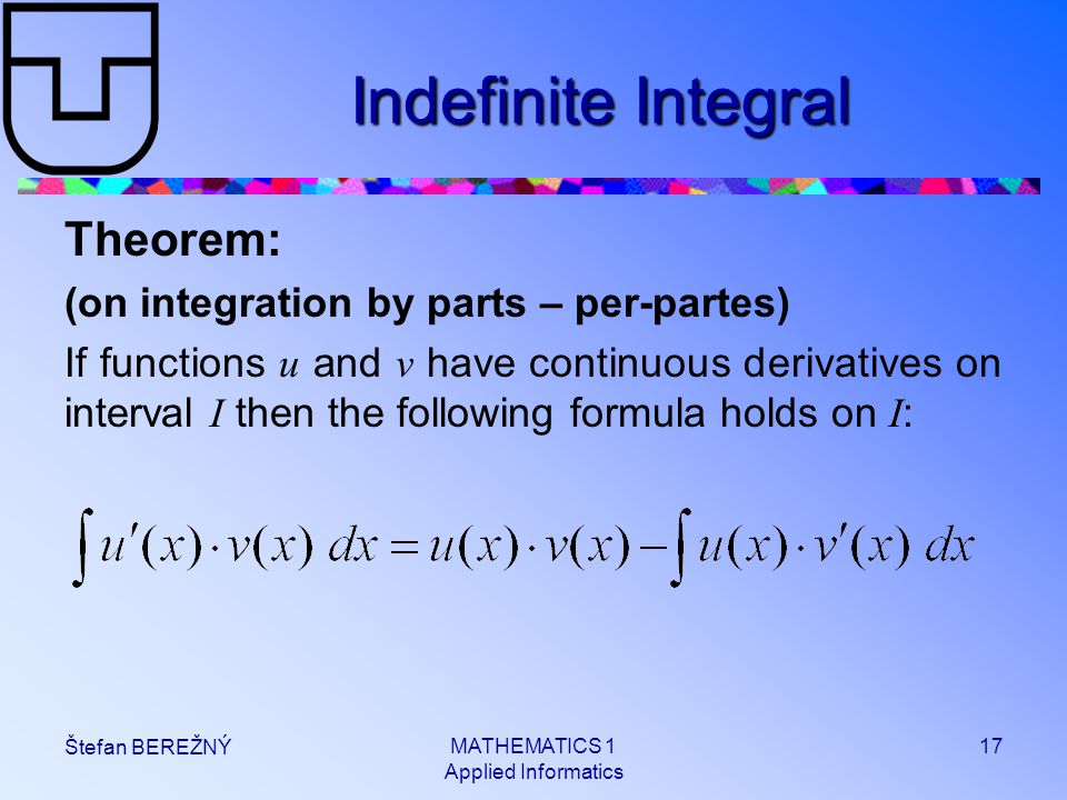 MATHEMATICS 1 Applied Informatics 17 Štefan BEREŽNÝ Indefinite Integral Theorem: (on integration by parts – per-partes) If functions u and v have continuous derivatives on interval I then the following formula holds on I :