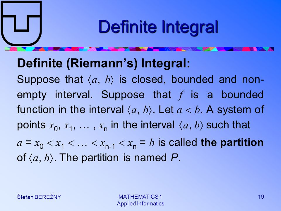 MATHEMATICS 1 Applied Informatics 19 Štefan BEREŽNÝ Definite Integral Definite (Riemann's) Integral: Suppose that  a, b  is closed, bounded and non- empty interval.