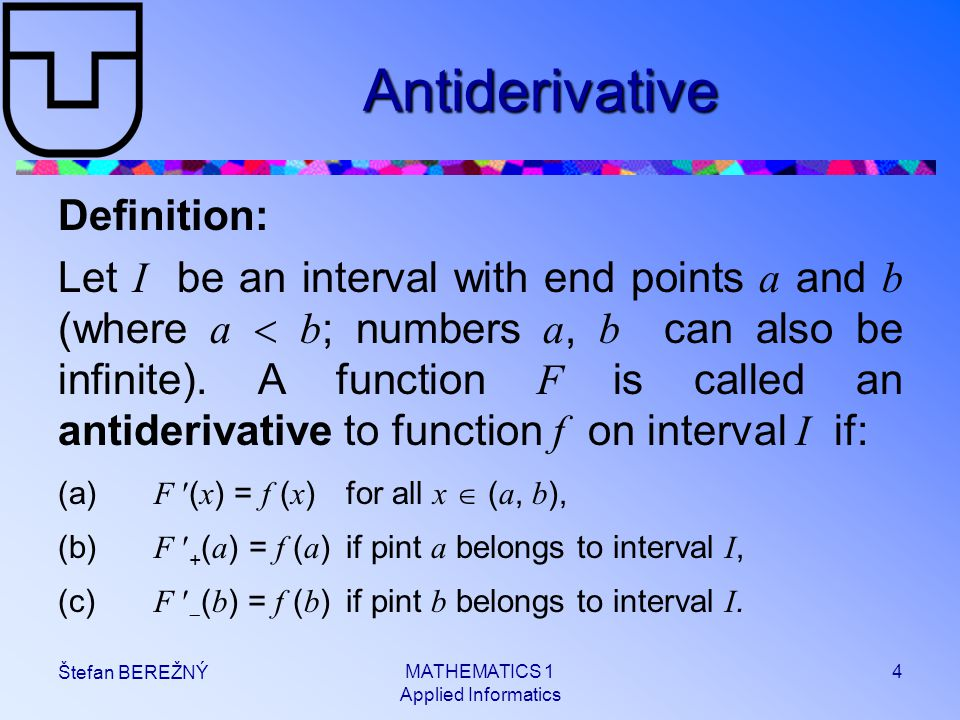 MATHEMATICS 1 Applied Informatics 4 Štefan BEREŽNÝ Antiderivative Definition: Let I be an interval with end points a and b (where a  b ; numbers a, b can also be infinite).