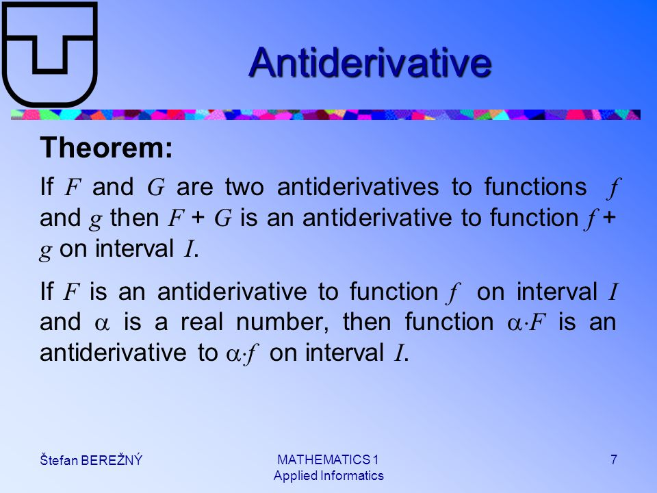 MATHEMATICS 1 Applied Informatics 7 Štefan BEREŽNÝ Antiderivative Theorem: If F and G are two antiderivatives to functions f and g then F + G is an antiderivative to function f + g on interval I.