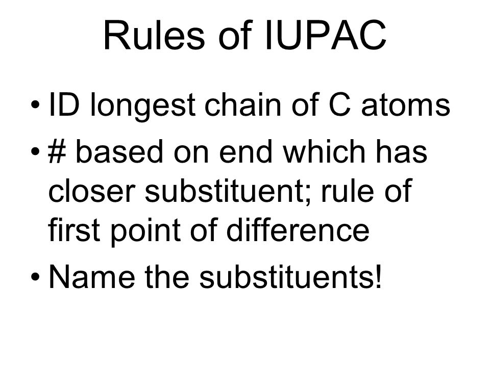 Rules of IUPAC ID longest chain of C atoms # based on end which has closer substituent; rule of first point of difference Name the substituents!