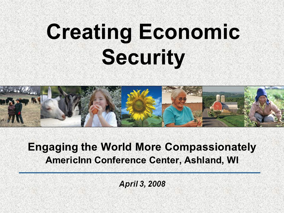 Creating Economic Security Engaging the World More Compassionately AmericInn Conference Center, Ashland, WI April 3, 2008