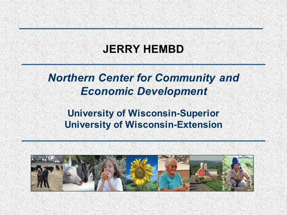 JERRY HEMBD Northern Center for Community and Economic Development University of Wisconsin-Superior University of Wisconsin-Extension