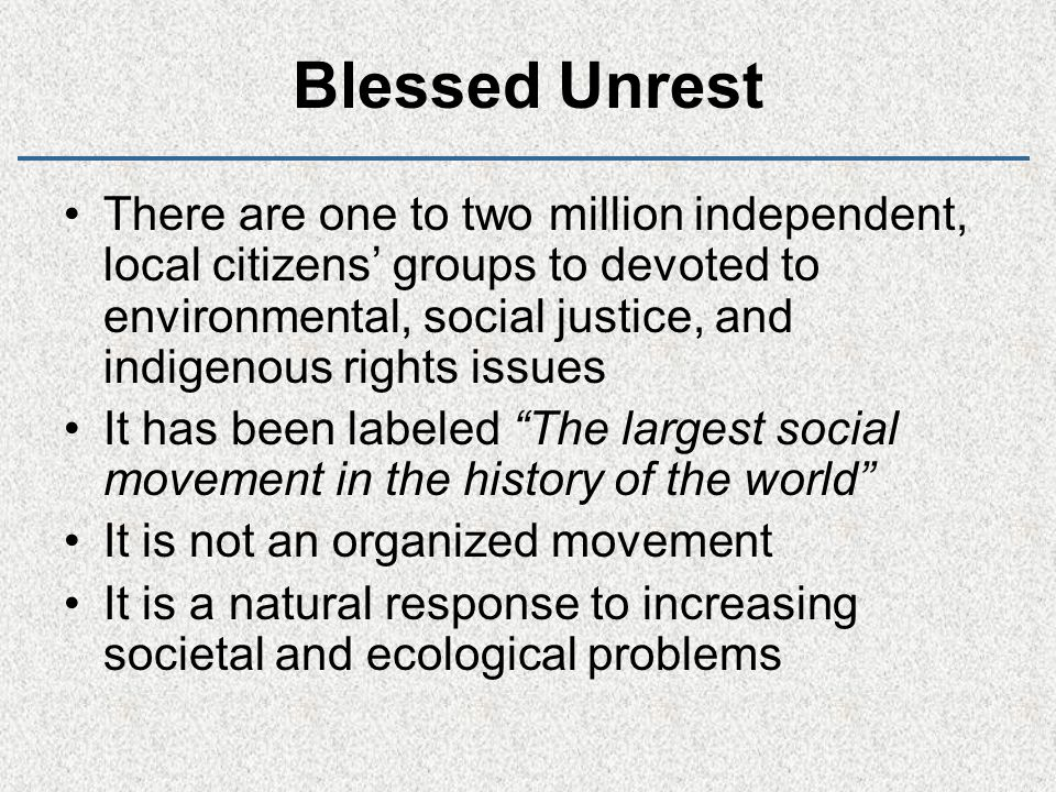 Blessed Unrest There are one to two million independent, local citizens' groups to devoted to environmental, social justice, and indigenous rights issues It has been labeled The largest social movement in the history of the world It is not an organized movement It is a natural response to increasing societal and ecological problems
