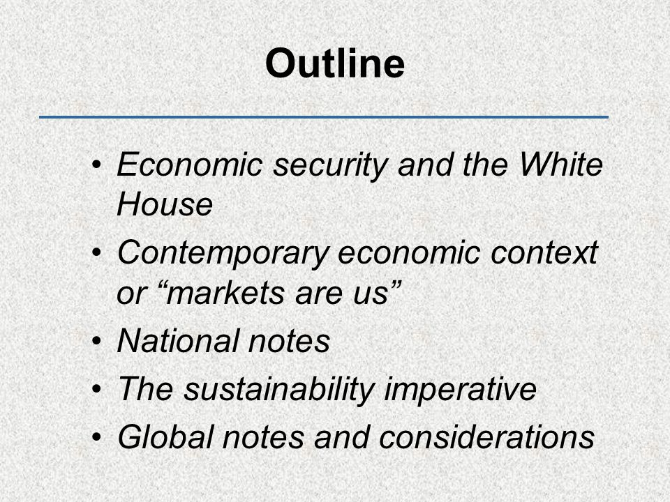 Outline Economic security and the White House Contemporary economic context or markets are us National notes The sustainability imperative Global notes and considerations