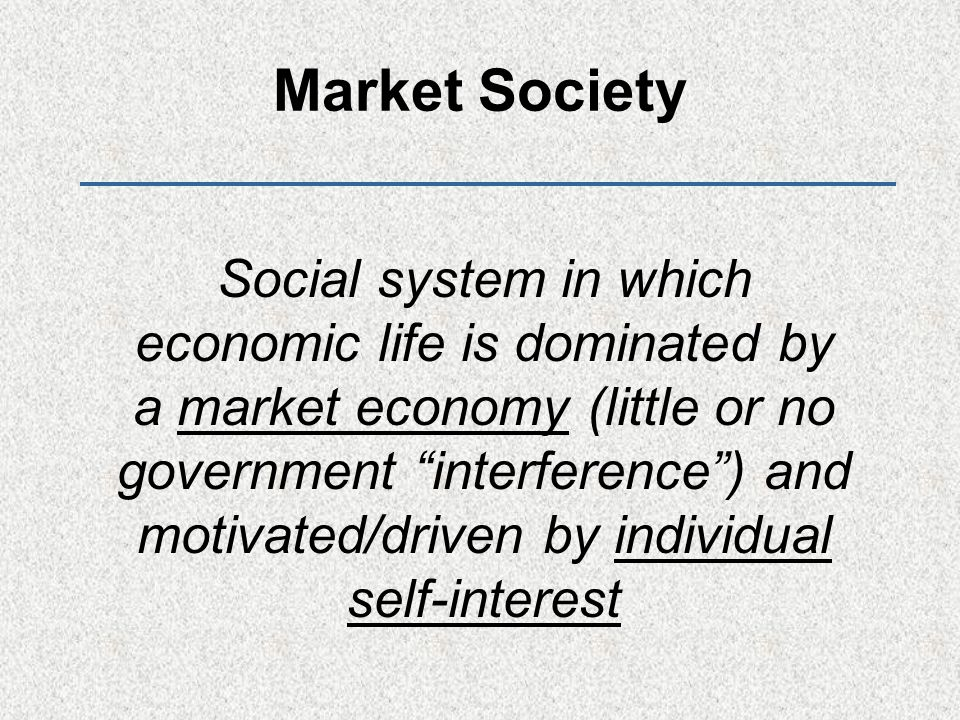 Market Society Social system in which economic life is dominated by a market economy (little or no government interference ) and motivated/driven by individual self-interest