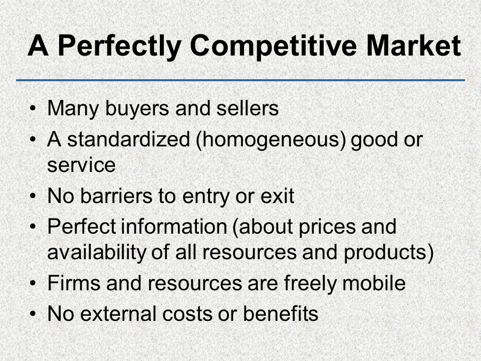 A Perfectly Competitive Market Many buyers and sellers A standardized (homogeneous) good or service No barriers to entry or exit Perfect information (about prices and availability of all resources and products) Firms and resources are freely mobile No external costs or benefits