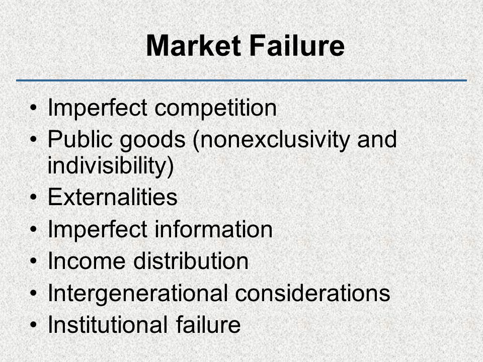 Market Failure Imperfect competition Public goods (nonexclusivity and indivisibility) Externalities Imperfect information Income distribution Intergenerational considerations Institutional failure