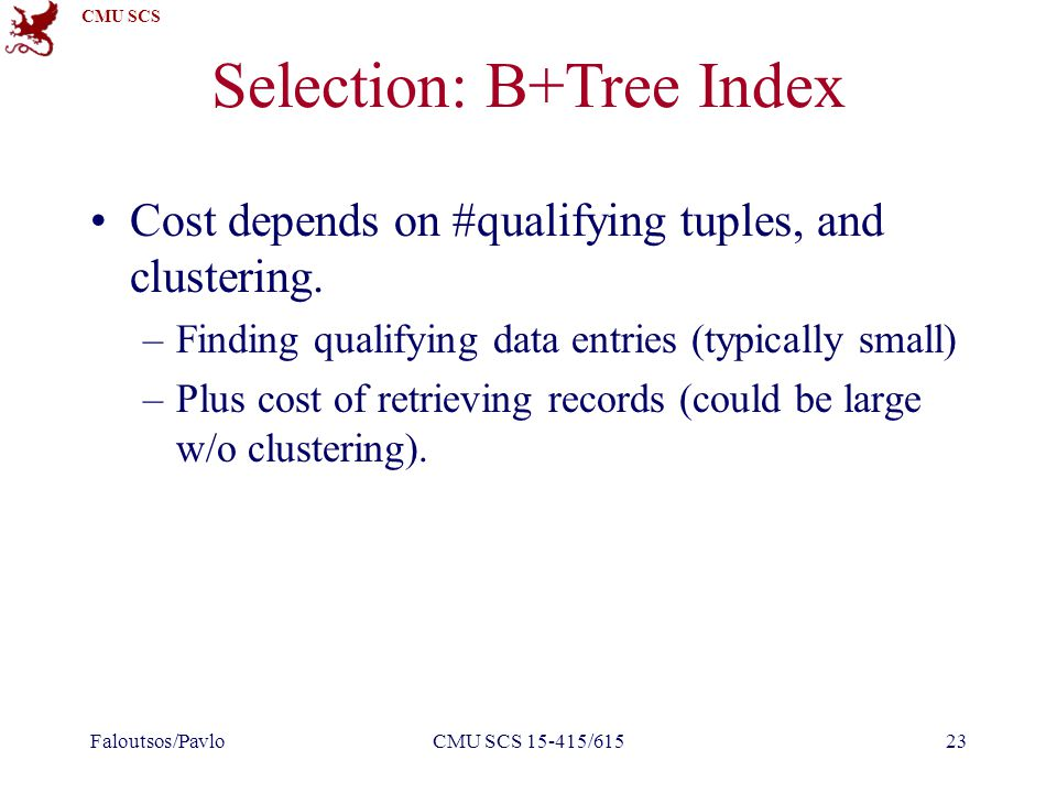 CMU SCS Selection: B+Tree Index Cost depends on #qualifying tuples, and clustering.