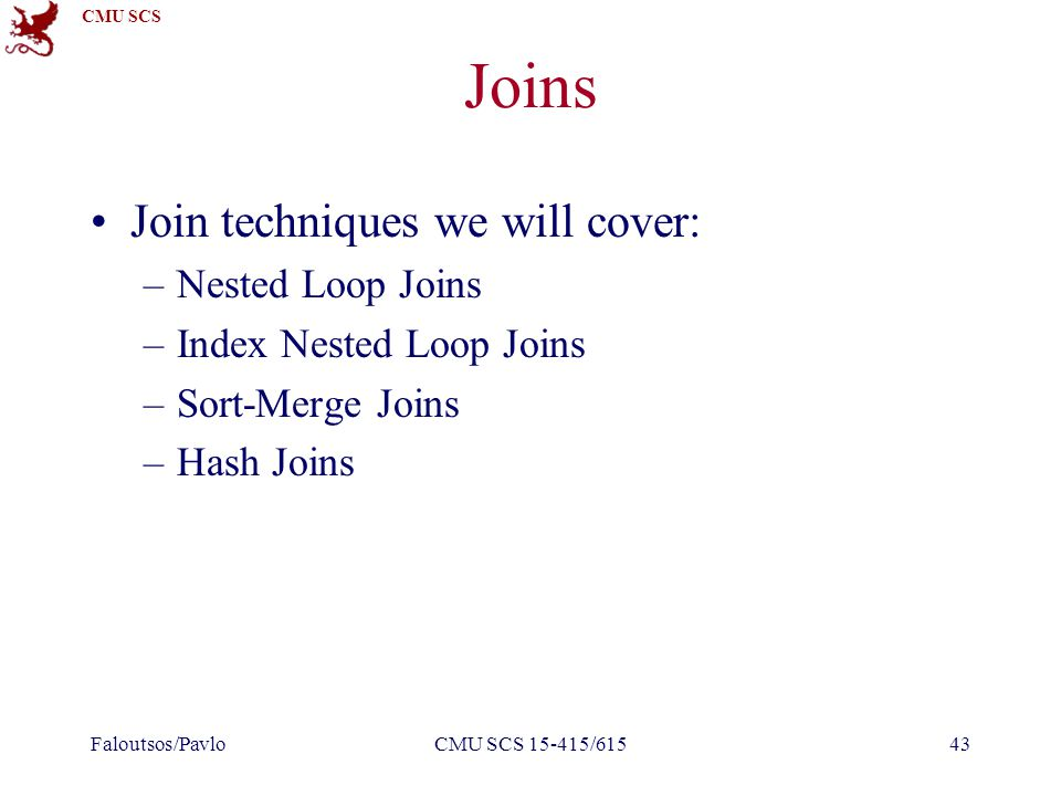 CMU SCS Joins Join techniques we will cover: –Nested Loop Joins –Index Nested Loop Joins –Sort-Merge Joins –Hash Joins Faloutsos/PavloCMU SCS 15-415/61543