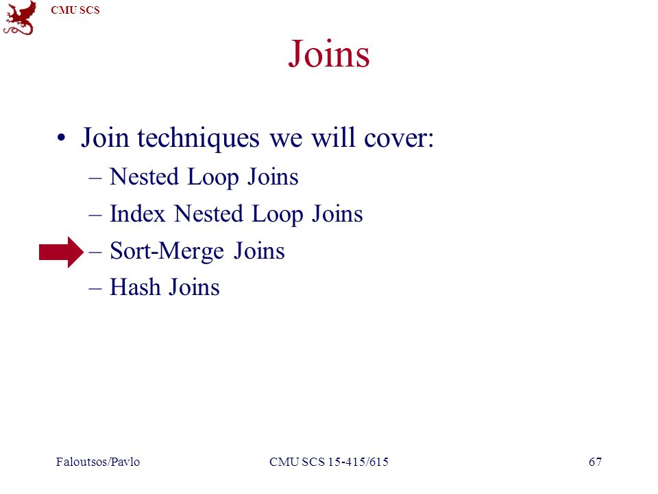 CMU SCS Joins Join techniques we will cover: –Nested Loop Joins –Index Nested Loop Joins –Sort-Merge Joins –Hash Joins Faloutsos/PavloCMU SCS 15-415/61567