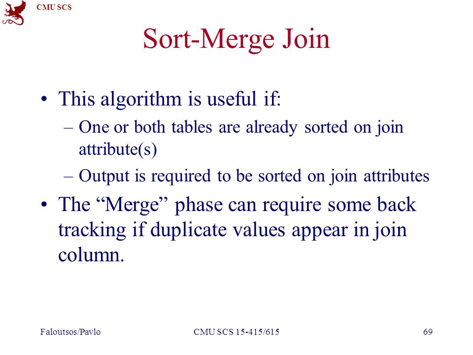 CMU SCS Sort-Merge Join This algorithm is useful if: –One or both tables are already sorted on join attribute(s) –Output is required to be sorted on join attributes The Merge phase can require some back tracking if duplicate values appear in join column.