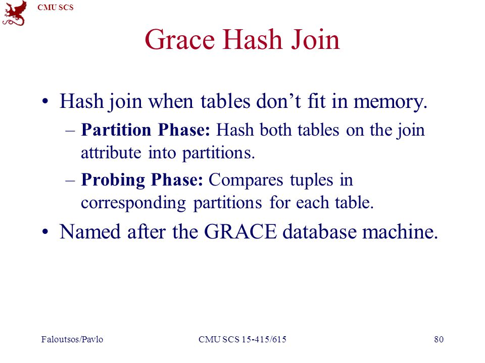 CMU SCS Grace Hash Join Hash join when tables don't fit in memory.
