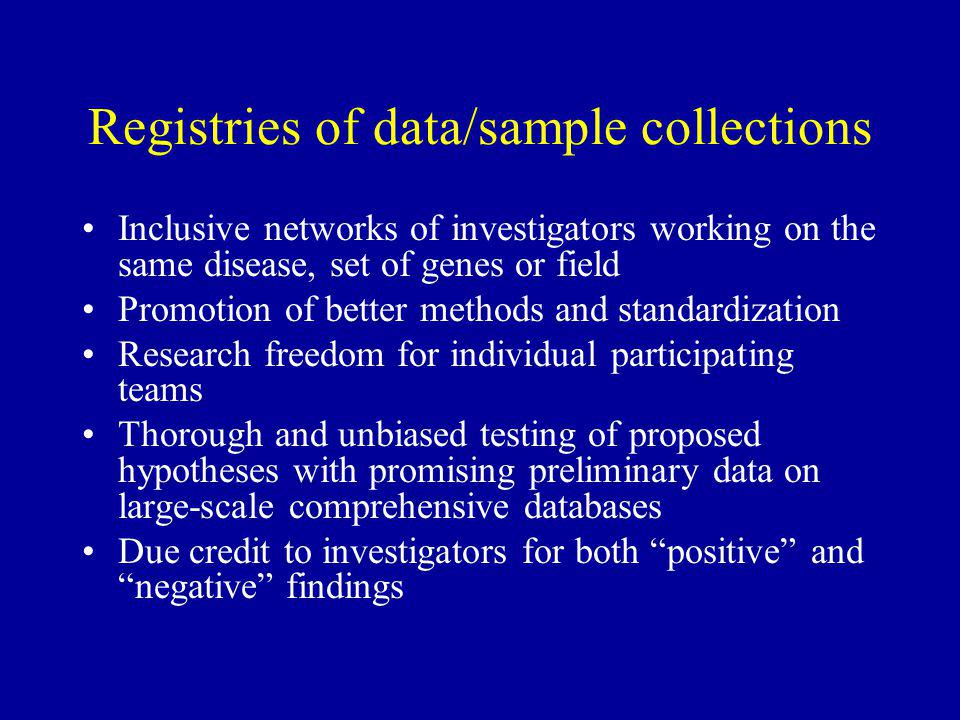 Registries of data/sample collections Inclusive networks of investigators working on the same disease, set of genes or field Promotion of better methods and standardization Research freedom for individual participating teams Thorough and unbiased testing of proposed hypotheses with promising preliminary data on large-scale comprehensive databases Due credit to investigators for both positive and negative findings