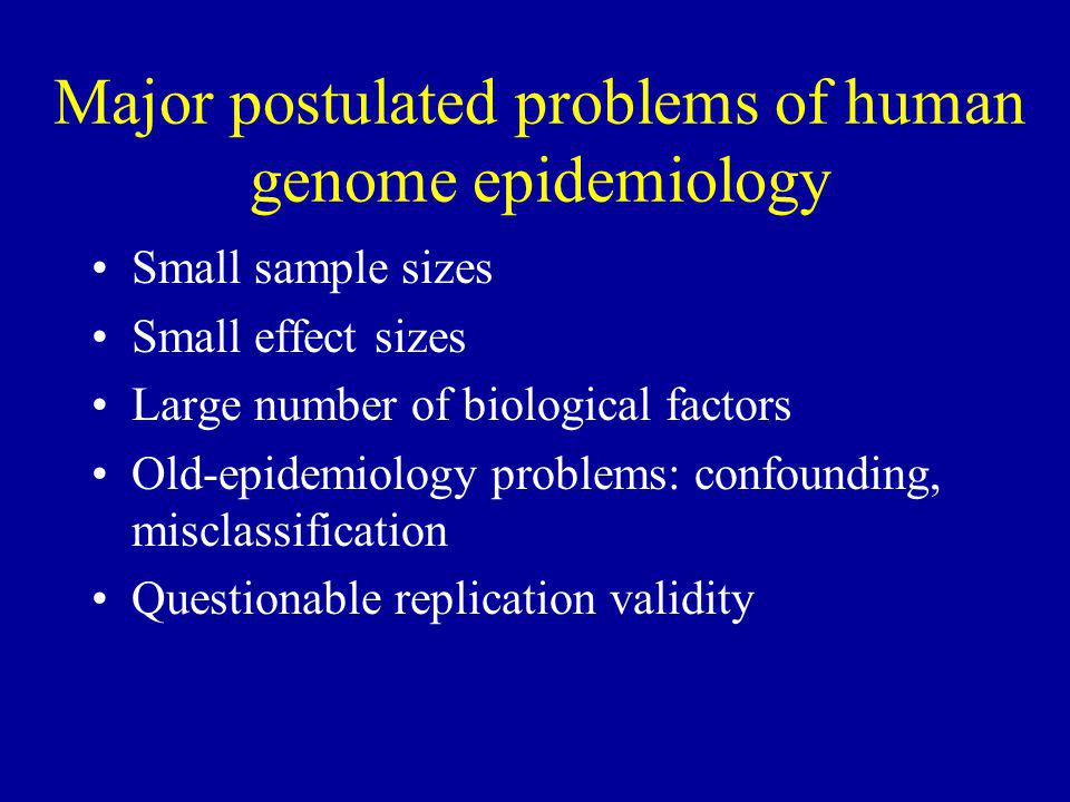 Major postulated problems of human genome epidemiology Small sample sizes Small effect sizes Large number of biological factors Old-epidemiology problems: confounding, misclassification Questionable replication validity