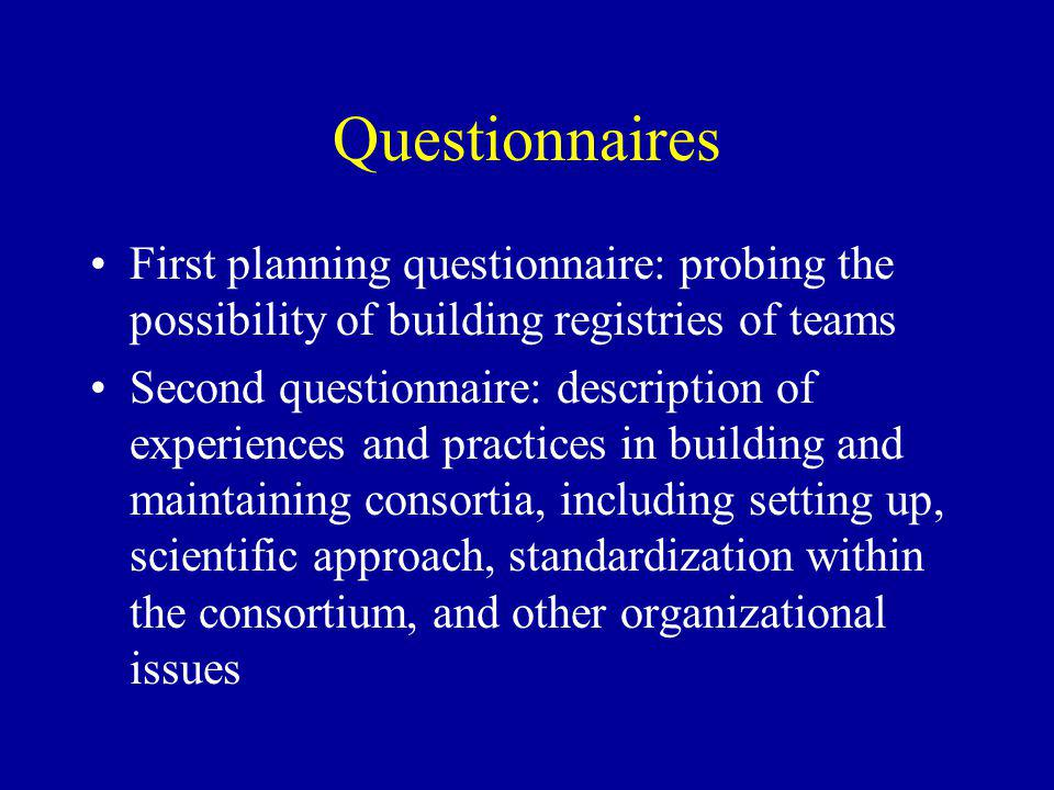 Questionnaires First planning questionnaire: probing the possibility of building registries of teams Second questionnaire: description of experiences and practices in building and maintaining consortia, including setting up, scientific approach, standardization within the consortium, and other organizational issues