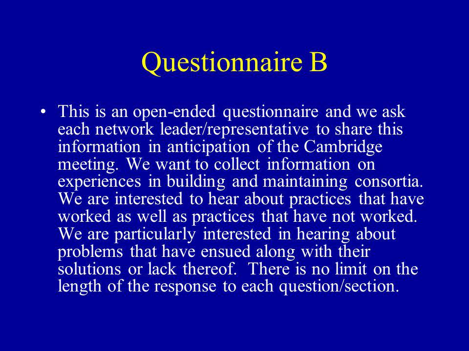 Questionnaire B This is an open-ended questionnaire and we ask each network leader/representative to share this information in anticipation of the Cambridge meeting.