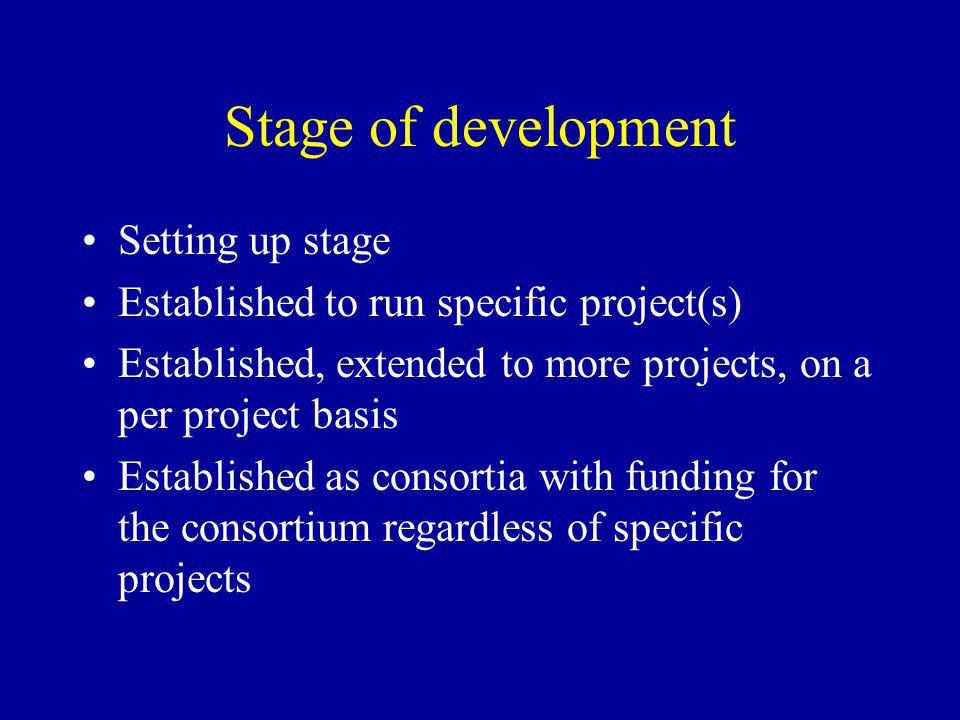 Stage of development Setting up stage Established to run specific project(s) Established, extended to more projects, on a per project basis Established as consortia with funding for the consortium regardless of specific projects