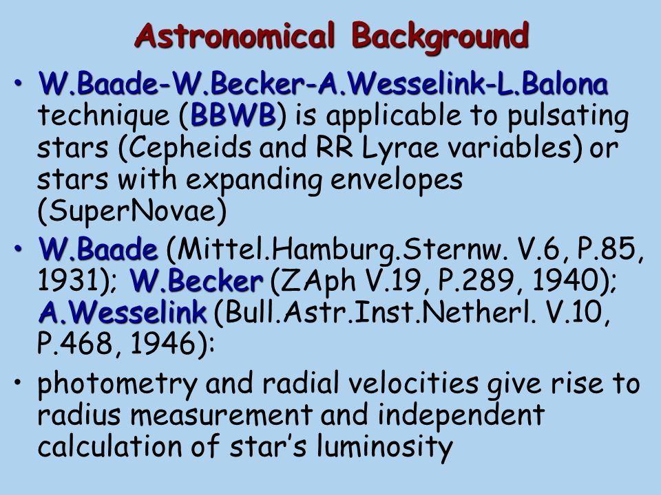 pair of phases (a) For a pair of phases with the same temperature and color (say, B-V), the Cepheid's apparent magnitudes V differ due only to the ratio of stellar radii: (b) Radii difference ( R 1 -R 2 ) can be calculated by integrating the radial velocity curve, due to V R ~ dR/dt R1R1 R2R2 B-V Pulsation Phase