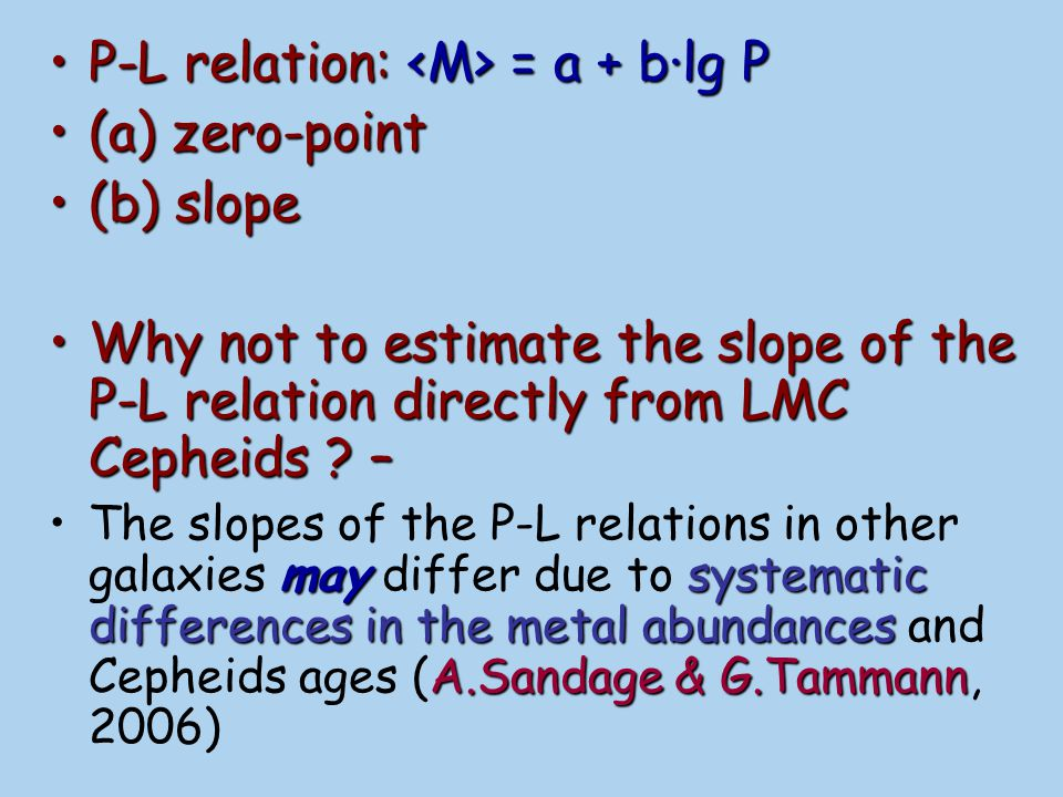 Before ~2003, most astronomers used the slope of LMC Cepheids to refine zero-point of Milky Way Cepheids A.SandageIf metallicity effects are really important, application of single P-L relation to other galaxies populated by Cepheids can introduce additional systematic errors (see detailed discussion in A.Sandage et al., 2006)