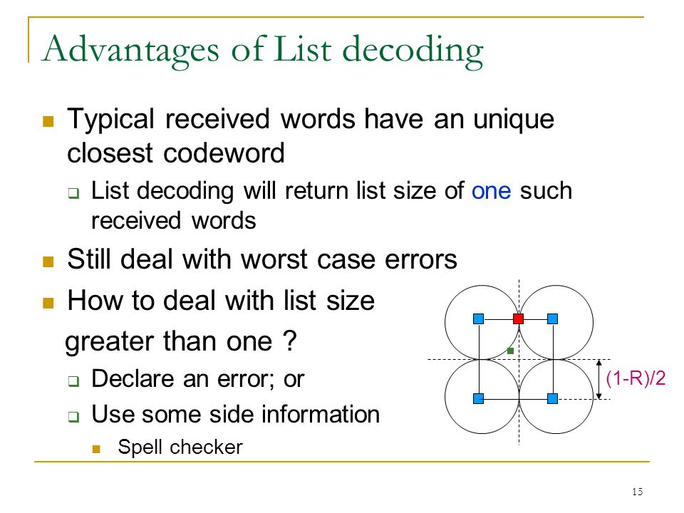 15 Advantages of List decoding Typical received words have an unique closest codeword  List decoding will return list size of one such received words Still deal with worst case errors How to deal with list size greater than one .