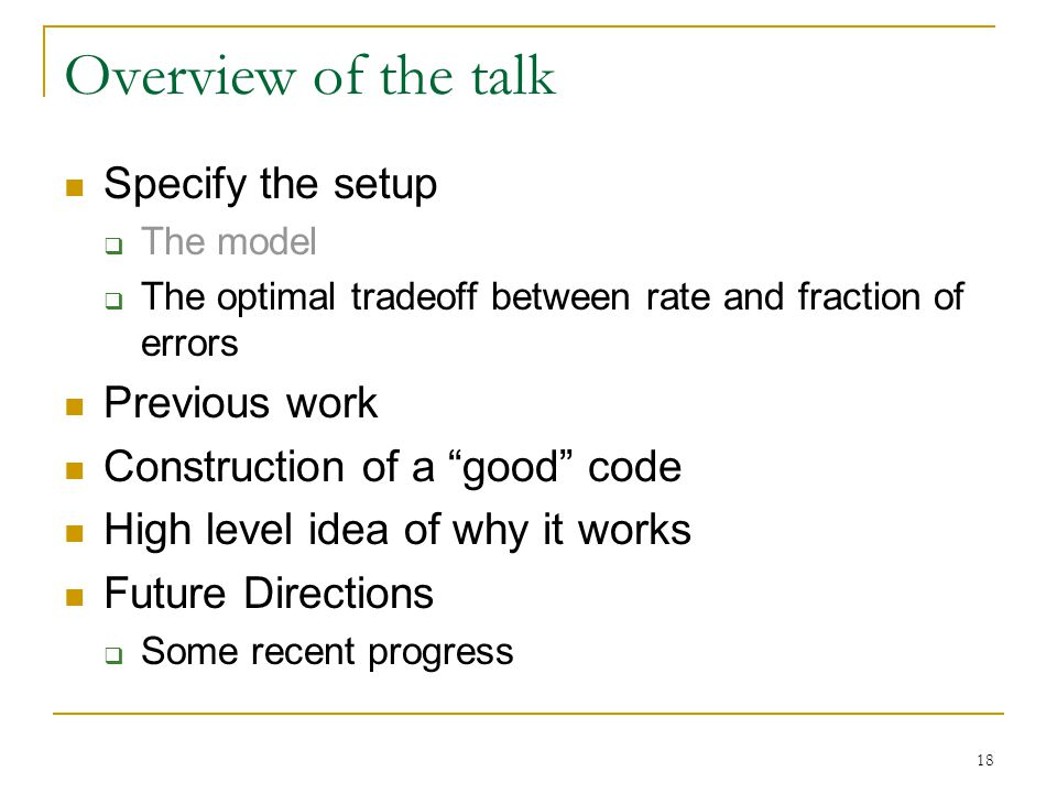 18 Overview of the talk Specify the setup  The model  The optimal tradeoff between rate and fraction of errors Previous work Construction of a good code High level idea of why it works Future Directions  Some recent progress