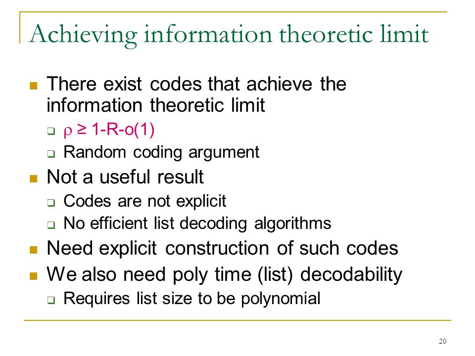 20 Achieving information theoretic limit There exist codes that achieve the information theoretic limit   ≥ 1-R-o(1)  Random coding argument Not a useful result  Codes are not explicit  No efficient list decoding algorithms Need explicit construction of such codes We also need poly time (list) decodability  Requires list size to be polynomial