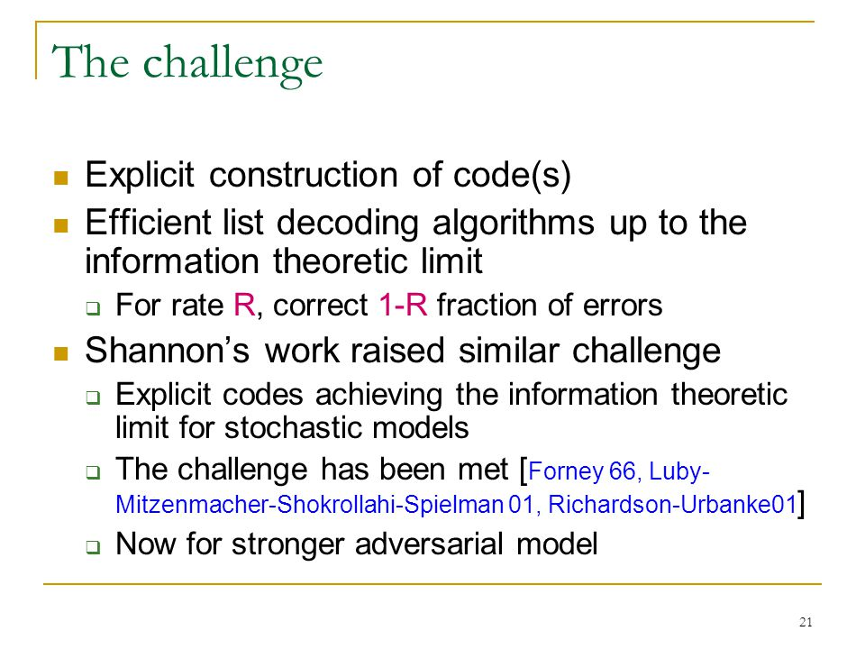 21 The challenge Explicit construction of code(s) Efficient list decoding algorithms up to the information theoretic limit  For rate R, correct 1-R fraction of errors Shannon's work raised similar challenge  Explicit codes achieving the information theoretic limit for stochastic models  The challenge has been met [ Forney 66, Luby- Mitzenmacher-Shokrollahi-Spielman 01, Richardson-Urbanke01 ]  Now for stronger adversarial model